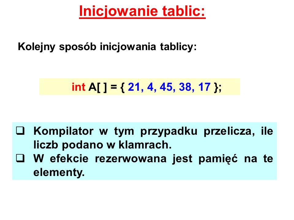 Inicjowanie tablic: int A[ ] = { 21, 4, 45, 38, 17 };